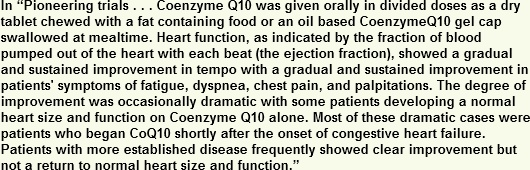 Coenzyme Q10 was given orally in divided doses as a dry tablet chewed with a fat containing food or an oil based Coezyme gel cap swallowed at mealtime. Heart function, as indicated by the fraction of blood pumped out of the heart with each beat showed a graducal and sustained improvement in temp with a gradual and sustained improvment in patients symptoms of fatigue, dyspnea, chest pain and palpitations.